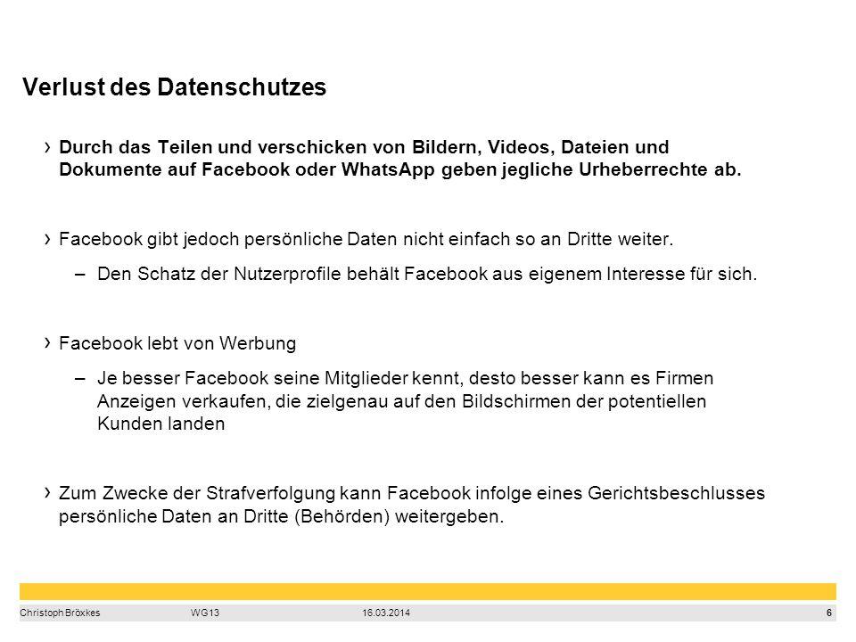 6 Christoph BröxkesWG1316.03.2014 Durch das Teilen und verschicken von Bildern, Videos, Dateien und Dokumente auf Facebook oder WhatsApp geben jegliche Urheberrechte ab.