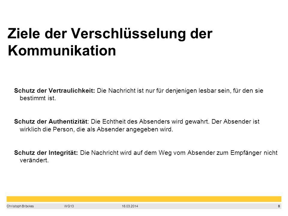 8 Christoph BröxkesWG1316.03.2014 Ziele der Verschlüsselung der Kommunikation Schutz der Vertraulichkeit: Die Nachricht ist nur für denjenigen lesbar sein, für den sie bestimmt ist.
