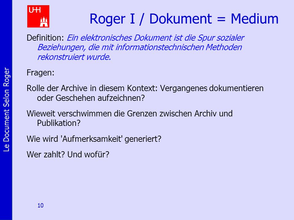 Le Document Selon Roger 10 Roger I / Dokument = Medium Definition: Ein elektronisches Dokument ist die Spur sozialer Beziehungen, die mit informationstechnischen Methoden rekonstruiert wurde.