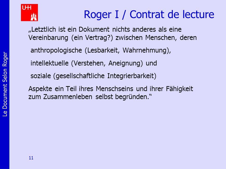 """Le Document Selon Roger 11 Roger I / Contrat de lecture """"Letztlich ist ein Dokument nichts anderes als eine Vereinbarung (ein Vertrag ) zwischen Menschen, deren anthropologische (Lesbarkeit, Wahrnehmung), intellektuelle (Verstehen, Aneignung) und soziale (gesellschaftliche Integrierbarkeit) Aspekte ein Teil ihres Menschseins und ihrer Fähigkeit zum Zusammenleben selbst begründen."""