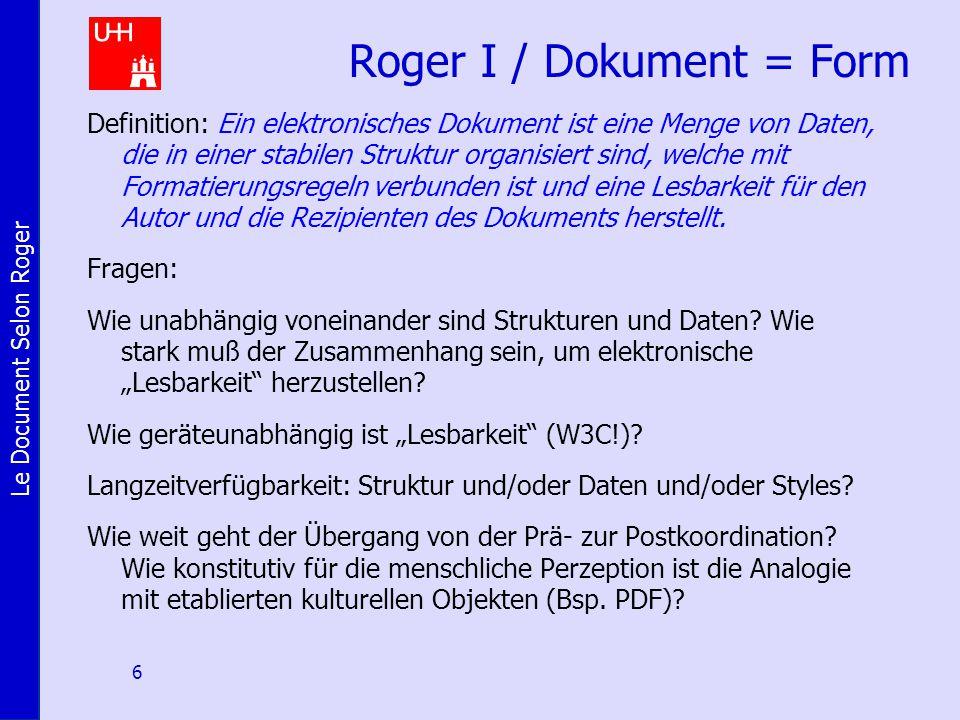 Le Document Selon Roger 6 Roger I / Dokument = Form Definition: Ein elektronisches Dokument ist eine Menge von Daten, die in einer stabilen Struktur organisiert sind, welche mit Formatierungsregeln verbunden ist und eine Lesbarkeit für den Autor und die Rezipienten des Dokuments herstellt.