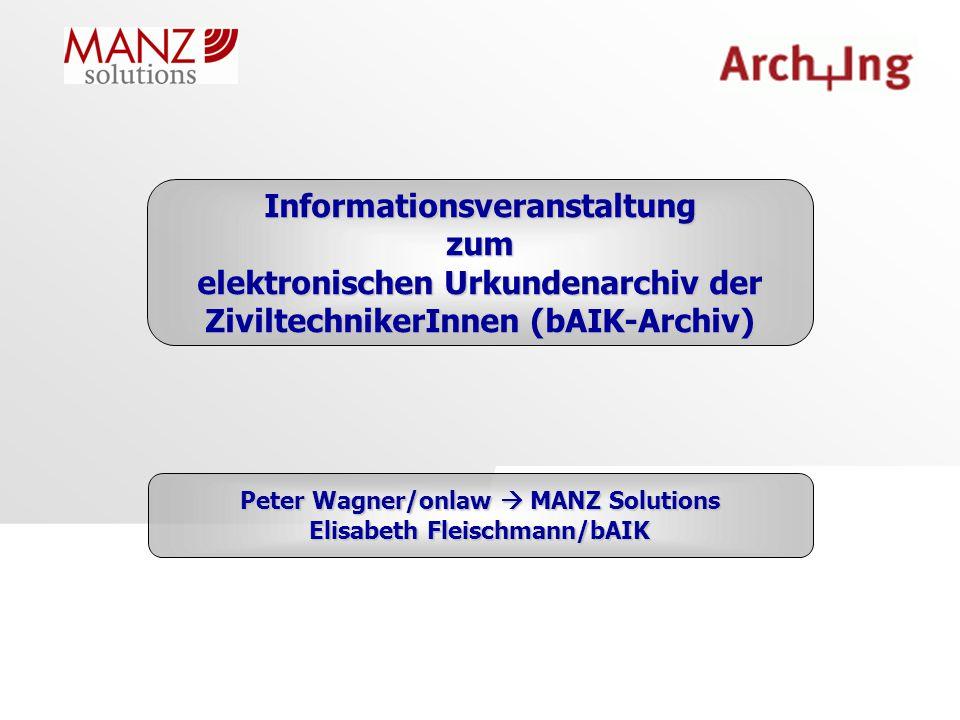 Informationsveranstaltungzum elektronischen Urkundenarchiv der ZiviltechnikerInnen (bAIK-Archiv) Peter Wagner/onlaw  MANZ Solutions Elisabeth Fleischmann/bAIK