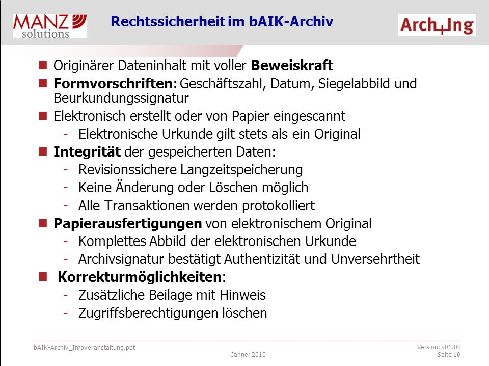 bAIK-Archiv_Infoveranstaltung.ppt Jänner 2010 Version: v01.00 Seite 10 Rechtssicherheit im bAIK-Archiv Originärer Dateninhalt mit voller Beweiskraft Formvorschriften: Geschäftszahl, Datum, Siegelabbild und Beurkundungssignatur Elektronisch erstellt oder von Papier eingescannt -Elektronische Urkunde gilt stets als ein Original Integrität der gespeicherten Daten: -Revisionssichere Langzeitspeicherung -Keine Änderung oder Löschen möglich -Alle Transaktionen werden protokolliert Papierausfertigungen von elektronischem Original -Komplettes Abbild der elektronischen Urkunde -Archivsignatur bestätigt Authentizität und Unversehrtheit Korrekturmöglichkeiten: -Zusätzliche Beilage mit Hinweis -Zugriffsberechtigungen löschen