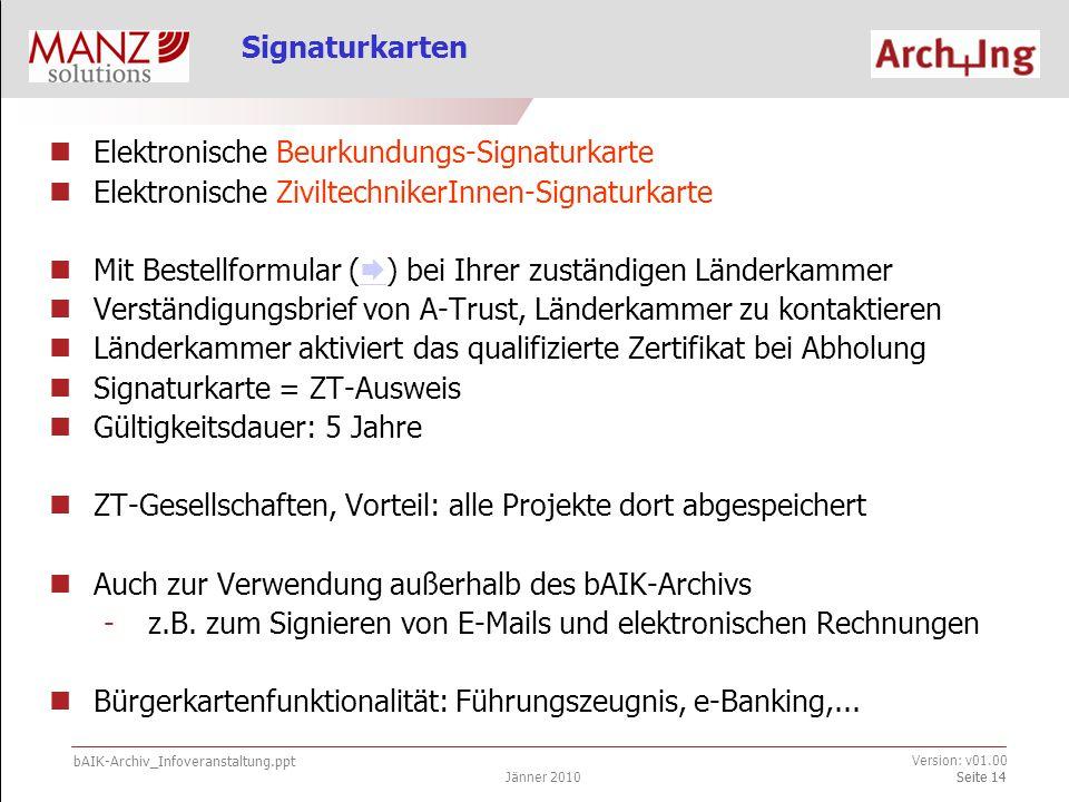 bAIK-Archiv_Infoveranstaltung.ppt Jänner 2010 Version: v01.00 Seite 14 Elektronische Beurkundungs-Signaturkarte Elektronische ZiviltechnikerInnen-Signaturkarte Mit Bestellformular (  ) bei Ihrer zuständigen Länderkammer  Verständigungsbrief von A-Trust, Länderkammer zu kontaktieren Länderkammer aktiviert das qualifizierte Zertifikat bei Abholung Signaturkarte = ZT-Ausweis Gültigkeitsdauer: 5 Jahre ZT-Gesellschaften, Vorteil: alle Projekte dort abgespeichert Auch zur Verwendung außerhalb des bAIK-Archivs -z.B.