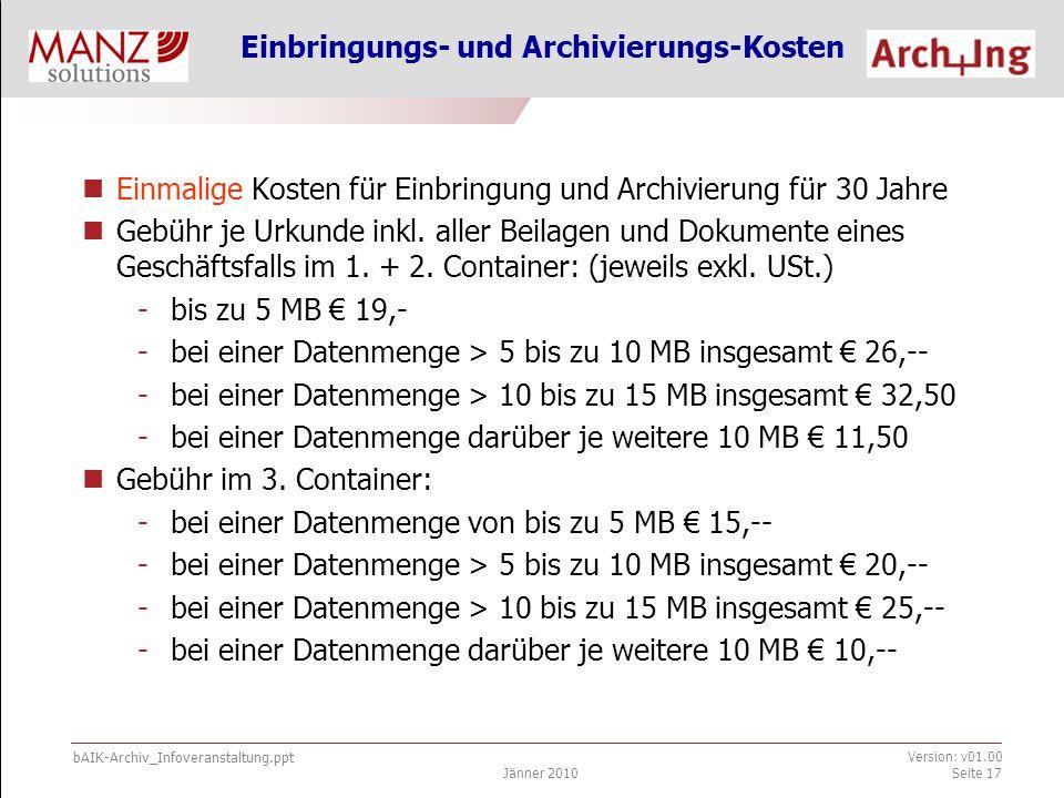bAIK-Archiv_Infoveranstaltung.ppt Jänner 2010 Version: v01.00 Seite 17 Einbringungs- und Archivierungs-Kosten Einmalige Kosten für Einbringung und Archivierung für 30 Jahre Gebühr je Urkunde inkl.