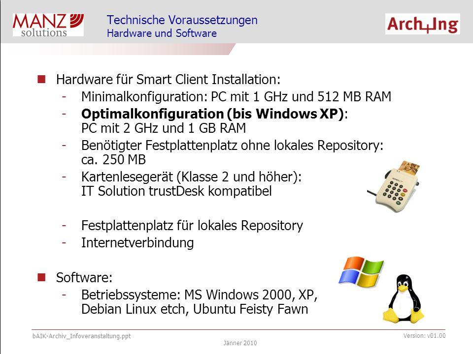 bAIK-Archiv_Infoveranstaltung.ppt Jänner 2010 Version: v01.00 Hardware für Smart Client Installation: -Minimalkonfiguration: PC mit 1 GHz und 512 MB RAM -Optimalkonfiguration (bis Windows XP): PC mit 2 GHz und 1 GB RAM -Benötigter Festplattenplatz ohne lokales Repository: ca.