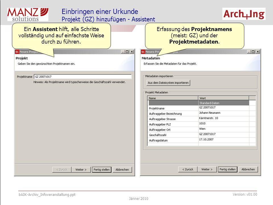 bAIK-Archiv_Infoveranstaltung.ppt Jänner 2010 Version: v01.00 Einbringen einer Urkunde Projekt (GZ) hinzufügen - Assistent Ein Assistent hilft, alle Schritte vollständig und auf einfachste Weise durch zu führen.