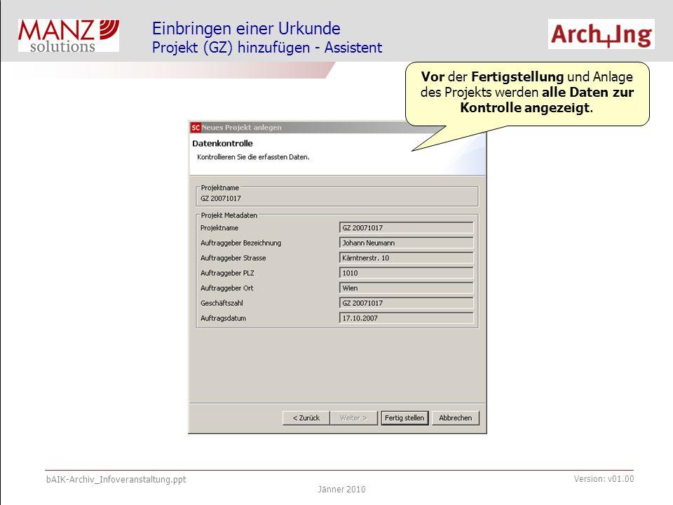 bAIK-Archiv_Infoveranstaltung.ppt Jänner 2010 Version: v01.00 Einbringen einer Urkunde Projekt (GZ) hinzufügen - Assistent Vor der Fertigstellung und Anlage des Projekts werden alle Daten zur Kontrolle angezeigt.