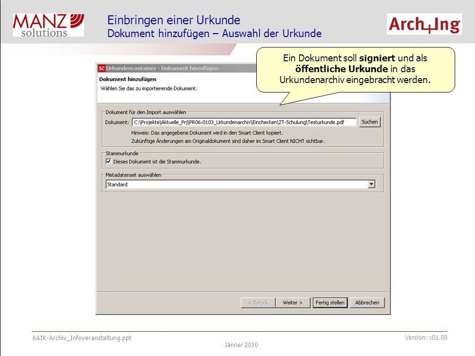 bAIK-Archiv_Infoveranstaltung.ppt Jänner 2010 Version: v01.00 Einbringen einer Urkunde Dokument hinzufügen – Auswahl der Urkunde Ein Dokument soll signiert und als öffentliche Urkunde in das Urkundenarchiv eingebracht werden.
