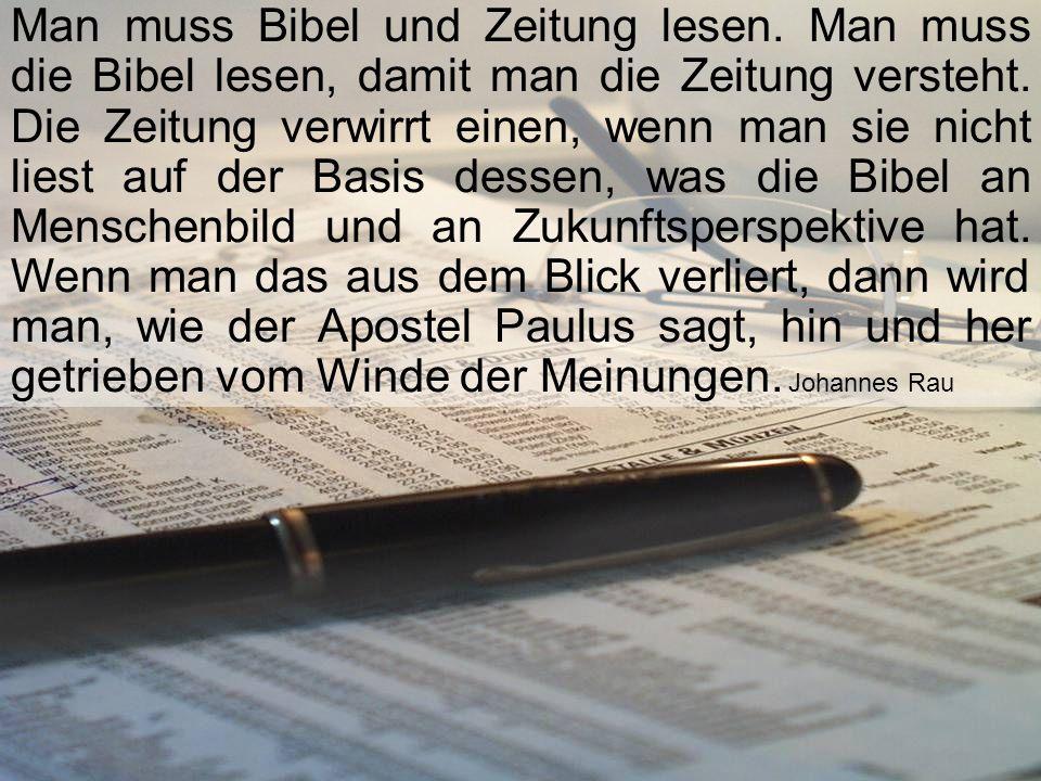Man muss Bibel und Zeitung lesen. Man muss die Bibel lesen, damit man die Zeitung versteht. Die Zeitung verwirrt einen, wenn man sie nicht liest auf d