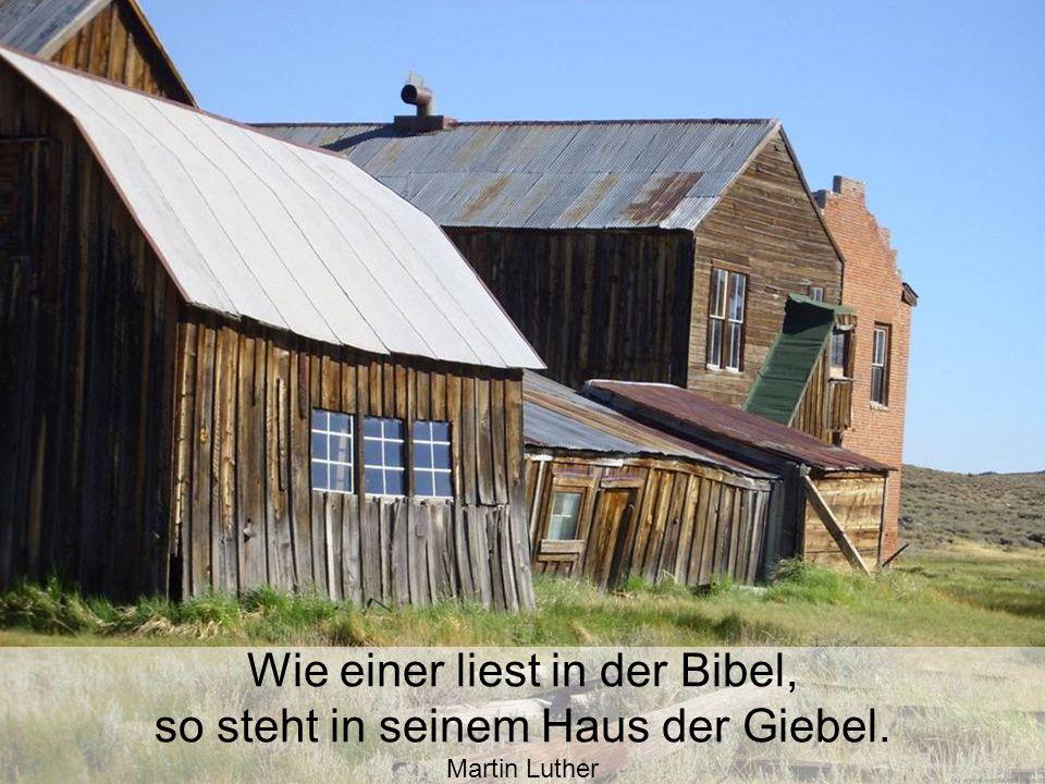Wie einer liest in der Bibel, so steht in seinem Haus der Giebel. Martin Luther