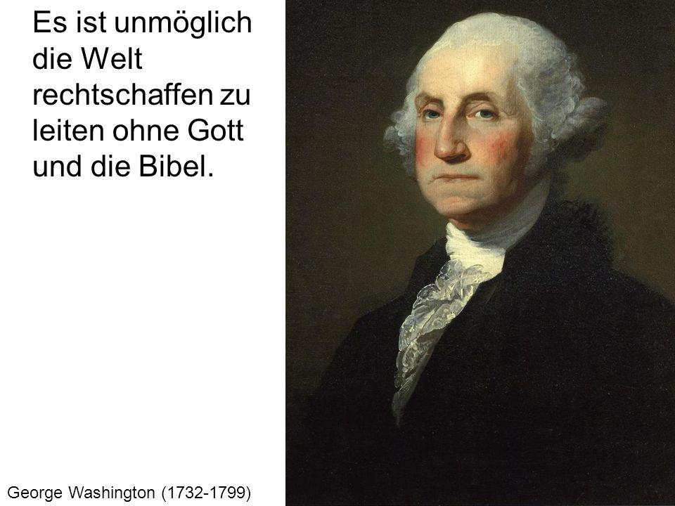 Es ist unmöglich die Welt rechtschaffen zu leiten ohne Gott und die Bibel. George Washington (1732-1799)