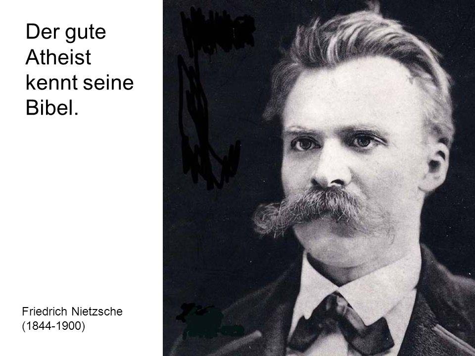 Friedrich Nietzsche (1844-1900) Der gute Atheist kennt seine Bibel.