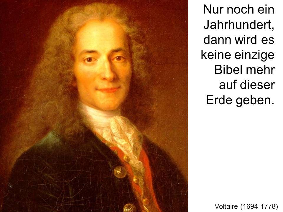 Nur noch ein Jahrhundert, dann wird es keine einzige Bibel mehr auf dieser Erde geben. Voltaire (1694-1778)