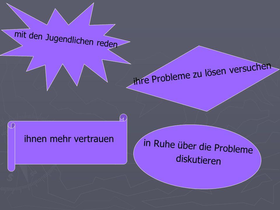 ihnen mehr vertrauen mit den Jugendlichen reden ihre Probleme zu lösen versuchen in Ruhe über die Probleme diskutieren