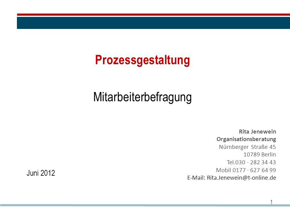 Prozessgestaltung Mitarbeiterbefragung 1 Rita Jenewein Organisationsberatung Nürnberger Straße 45 10789 Berlin Tel.030 · 282 34 43 Mobil 0177 · 627 64 99 E-Mail: Rita.Jenewein@t-online.de Juni 2012