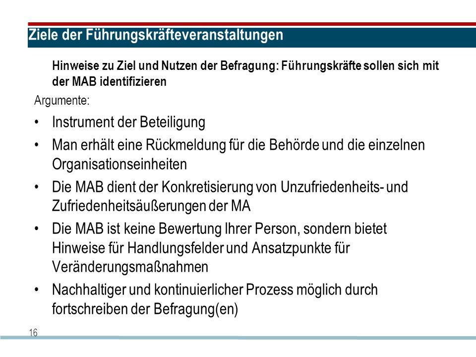 16 Ziele der Führungskräfteveranstaltungen Hinweise zu Ziel und Nutzen der Befragung: Führungskräfte sollen sich mit der MAB identifizieren Argumente: Instrument der Beteiligung Man erhält eine Rückmeldung für die Behörde und die einzelnen Organisationseinheiten Die MAB dient der Konkretisierung von Unzufriedenheits- und Zufriedenheitsäußerungen der MA Die MAB ist keine Bewertung Ihrer Person, sondern bietet Hinweise für Handlungsfelder und Ansatzpunkte für Veränderungsmaßnahmen Nachhaltiger und kontinuierlicher Prozess möglich durch fortschreiben der Befragung(en)