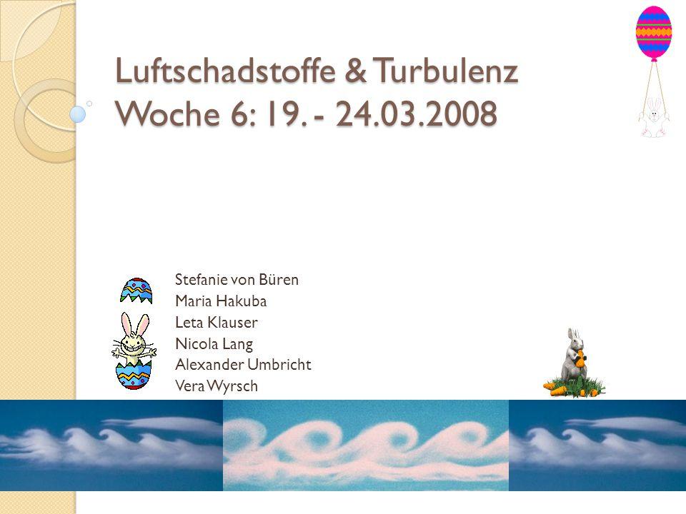 Luftschadstoffe & Turbulenz Woche 6: 19. - 24.03.2008 Stefanie von Büren Maria Hakuba Leta Klauser Nicola Lang Alexander Umbricht Vera Wyrsch