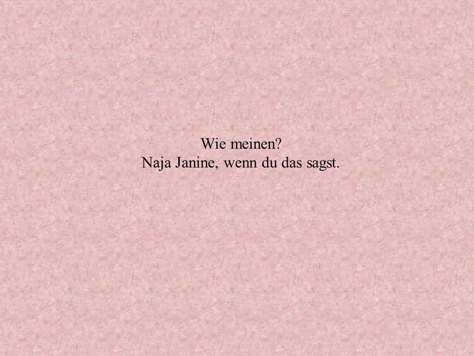 Wie meinen? Naja Janine, wenn du das sagst.