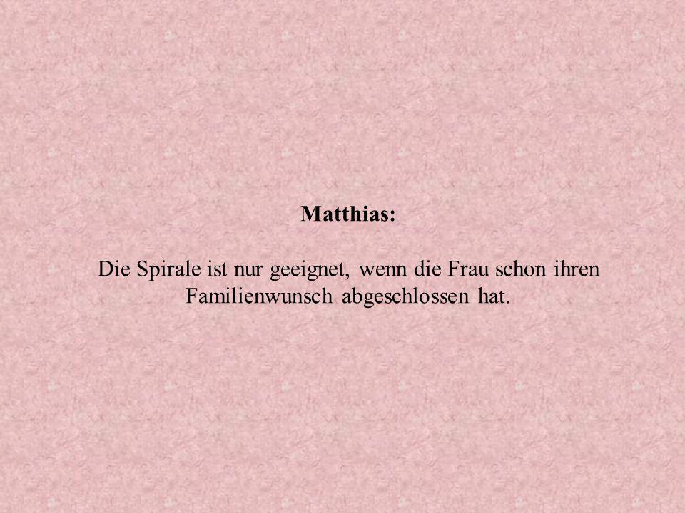 Matthias: Die Spirale ist nur geeignet, wenn die Frau schon ihren Familienwunsch abgeschlossen hat.