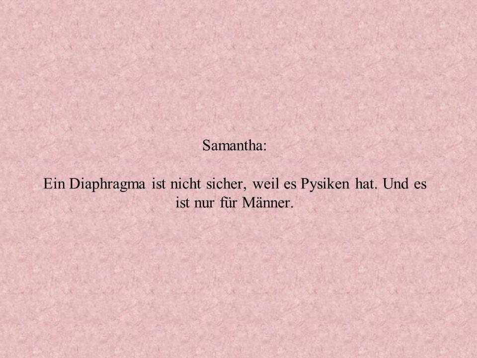 Samantha: Ein Diaphragma ist nicht sicher, weil es Pysiken hat. Und es ist nur für Männer.