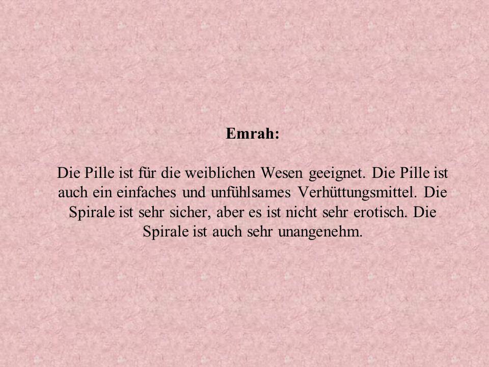 Emrah: Die Pille ist für die weiblichen Wesen geeignet. Die Pille ist auch ein einfaches und unfühlsames Verhüttungsmittel. Die Spirale ist sehr siche