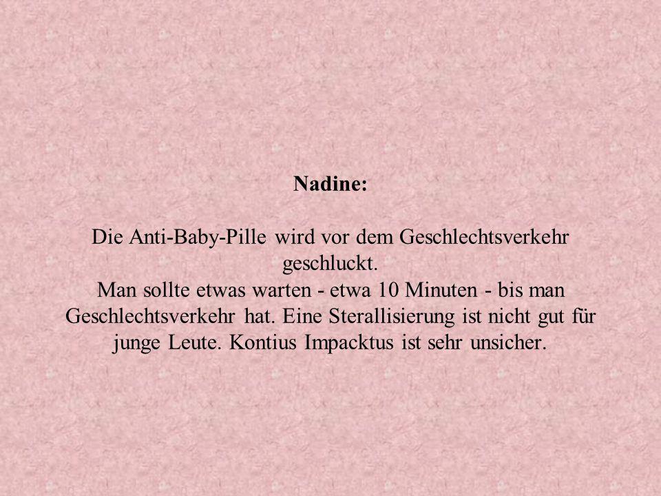 Nadine: Die Anti-Baby-Pille wird vor dem Geschlechtsverkehr geschluckt. Man sollte etwas warten - etwa 10 Minuten - bis man Geschlechtsverkehr hat. Ei