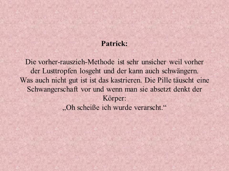 Patrick: Die vorher-rauszieh-Methode ist sehr unsicher weil vorher der Lusttropfen losgeht und der kann auch schwängern. Was auch nicht gut ist ist da
