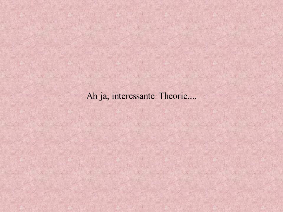 Ah ja, interessante Theorie....