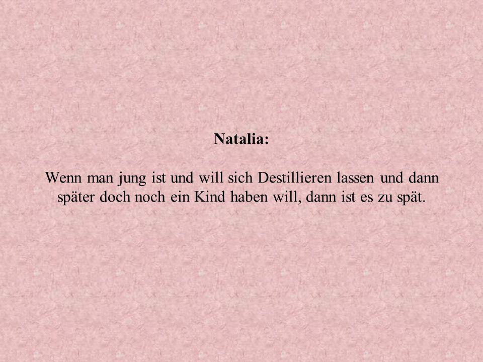 Natalia: Wenn man jung ist und will sich Destillieren lassen und dann später doch noch ein Kind haben will, dann ist es zu spät.