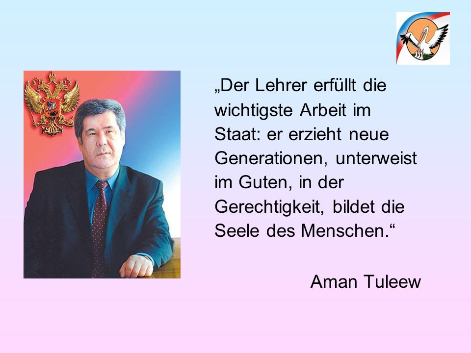 """""""Der Lehrer erfüllt die wichtigste Arbeit im Staat: er erzieht neue Generationen, unterweist im Guten, in der Gerechtigkeit, bildet die Seele des Menschen. Aman Tuleew"""