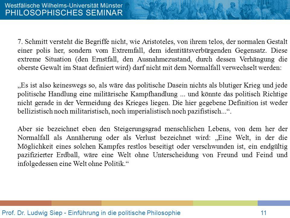 Prof. Dr. Ludwig Siep - Einführung in die politische Philosophie11 7. Schmitt versteht die Begriffe nicht, wie Aristoteles, von ihrem telos, der norma