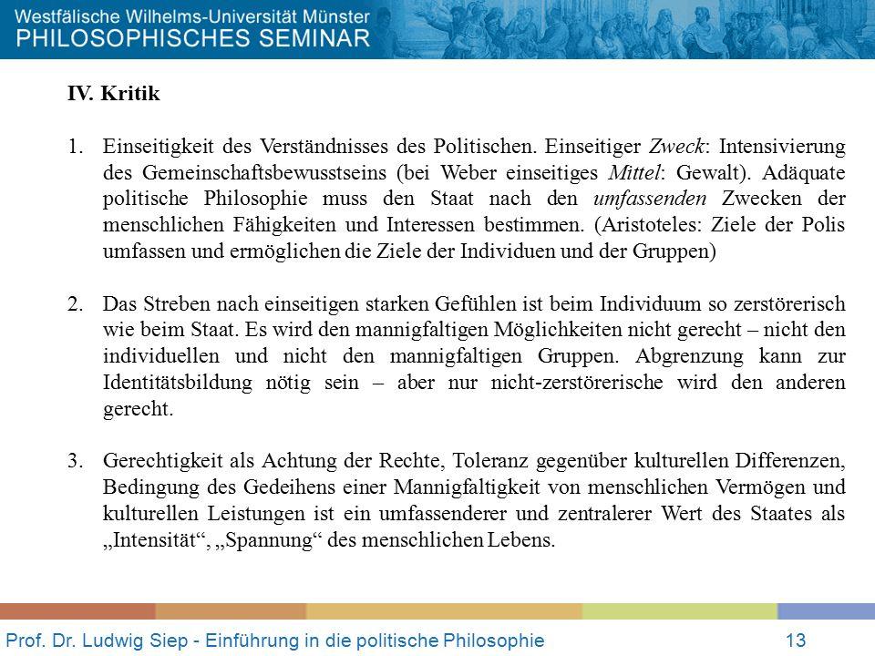Prof. Dr. Ludwig Siep - Einführung in die politische Philosophie13 IV. Kritik 1.Einseitigkeit des Verständnisses des Politischen. Einseitiger Zweck: I