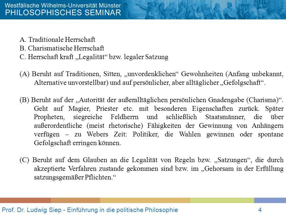 """Prof. Dr. Ludwig Siep - Einführung in die politische Philosophie4 A. Traditionale Herrschaft B. Charismatische Herrschaft C. Herrschaft kraft """"Legalit"""