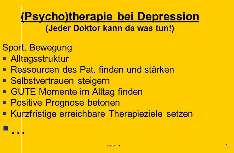 10 © PS 2014 (Psycho)therapie bei Depression (Jeder Doktor kann da was tun!) Sport, Bewegung  Alltagsstruktur  Ressourcen des Pat.