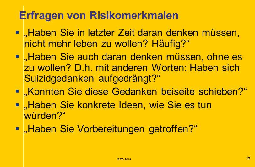 """12 © PS 2014 Erfragen von Risikomerkmalen  """"Haben Sie in letzter Zeit daran denken müssen, nicht mehr leben zu wollen."""