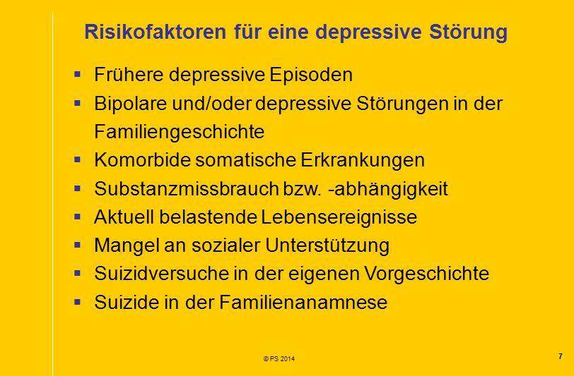 7 © PS 2014 Risikofaktoren für eine depressive Störung  Frühere depressive Episoden  Bipolare und/oder depressive Störungen in der Familiengeschichte  Komorbide somatische Erkrankungen  Substanzmissbrauch bzw.