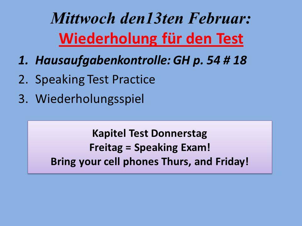 Mittwoch den13ten Februar: Wiederholung für den Test 1.Hausaufgabenkontrolle: GH p. 54 # 18 2.Speaking Test Practice 3.Wiederholungsspiel Kapitel Test