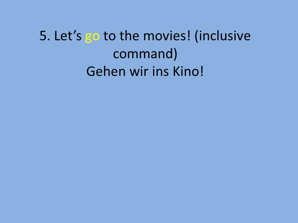 5. Let's go to the movies! (inclusive command) Gehen wir ins Kino!