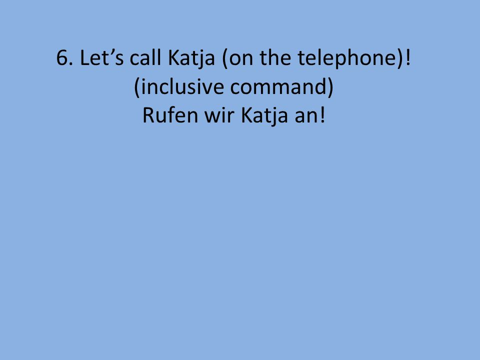 6. Let's call Katja (on the telephone)! (inclusive command) Rufen wir Katja an!
