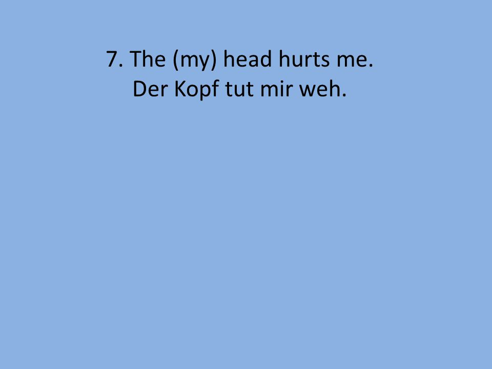 7. The (my) head hurts me. Der Kopf tut mir weh.