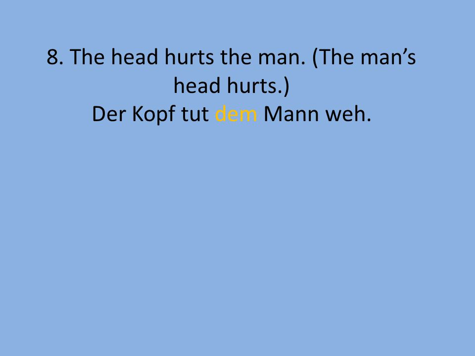 8. The head hurts the man. (The man's head hurts.) Der Kopf tut dem Mann weh.