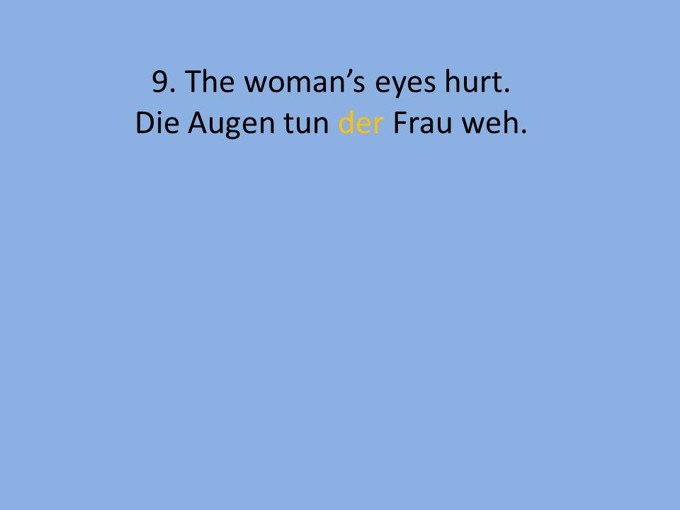 9. The woman's eyes hurt. Die Augen tun der Frau weh.
