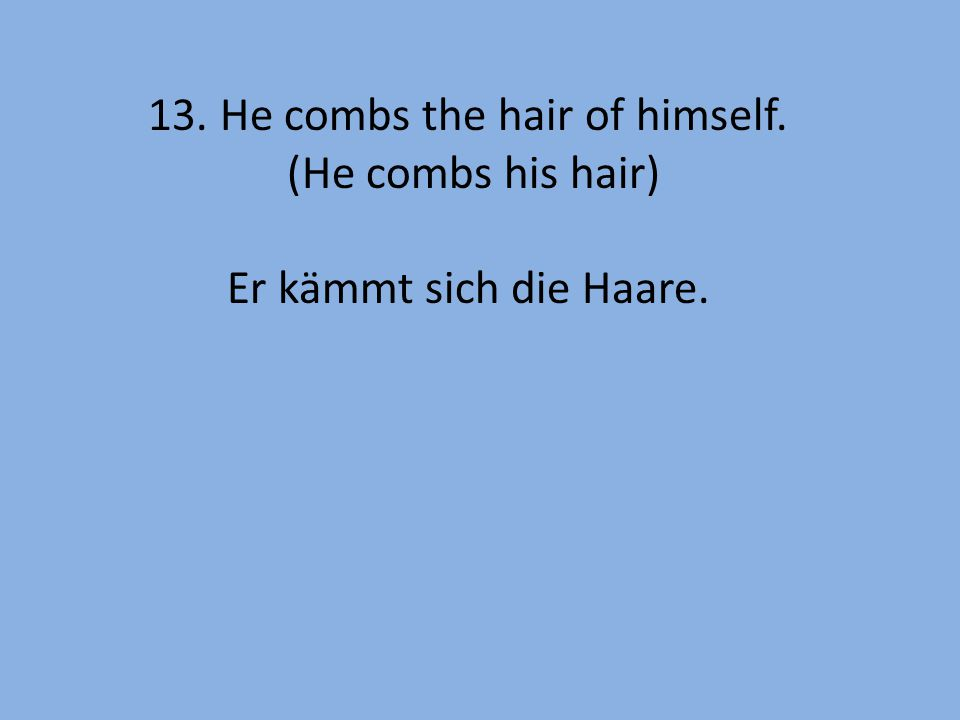 13. He combs the hair of himself. (He combs his hair) Er kämmt sich die Haare.