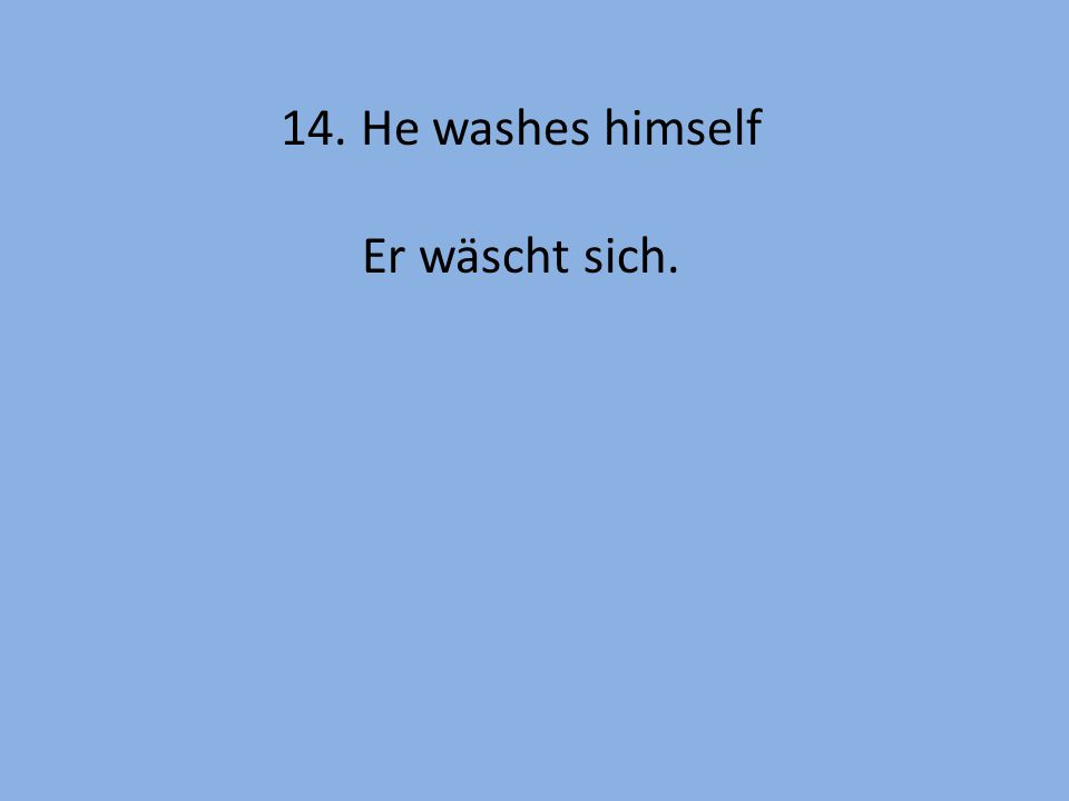 14. He washes himself Er wäscht sich.
