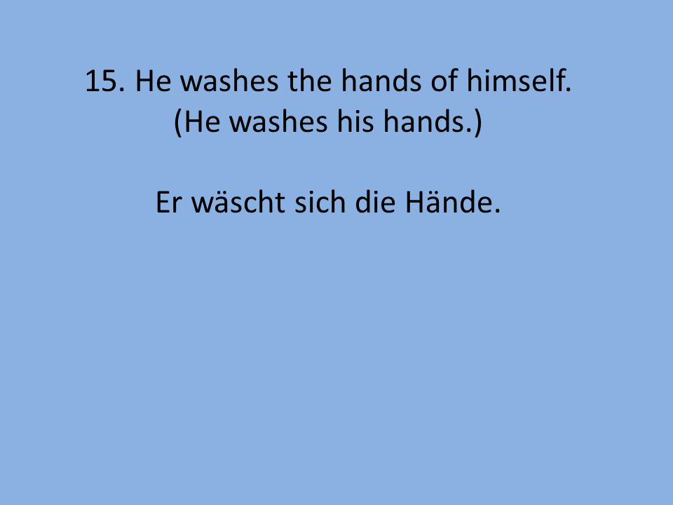 15. He washes the hands of himself. (He washes his hands.) Er wäscht sich die Hände.