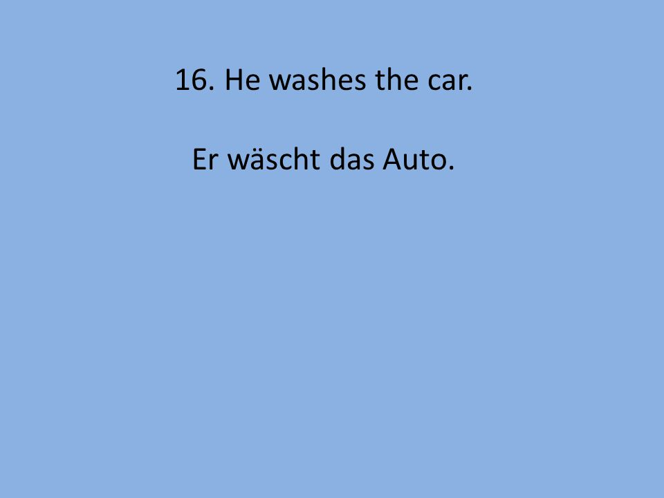 16. He washes the car. Er wäscht das Auto.
