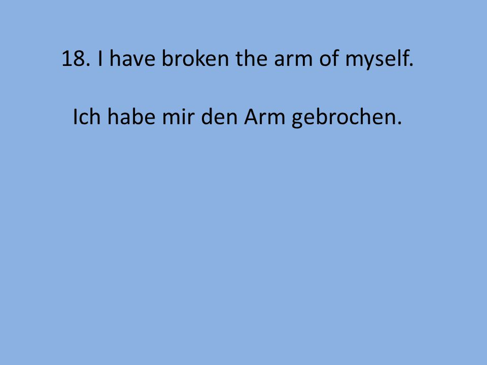 18. I have broken the arm of myself. Ich habe mir den Arm gebrochen.