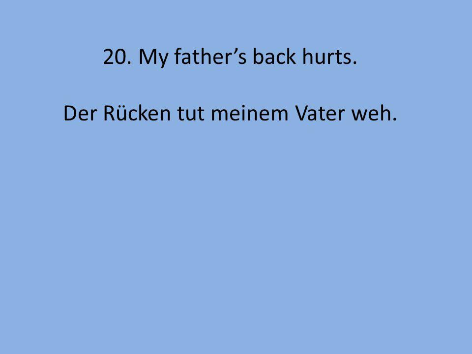 20. My father's back hurts. Der Rücken tut meinem Vater weh.