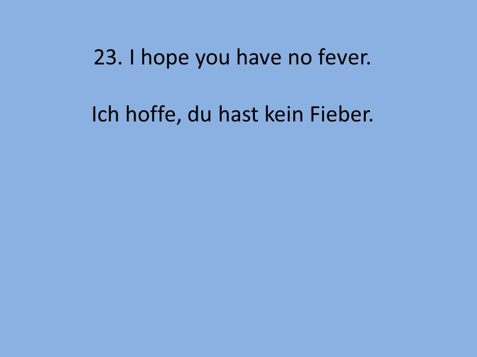 23. I hope you have no fever. Ich hoffe, du hast kein Fieber.